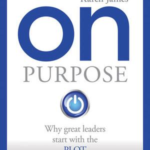 Karen James - 'On Purpose' why Great Leaders Start with the PLOT.